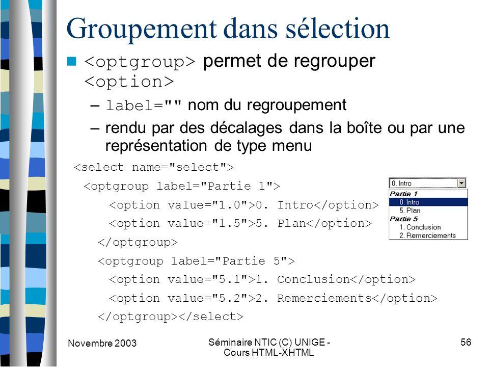 Novembre 2003 Séminaire NTIC (C) UNIGE - Cours HTML-XHTML 56 Groupement dans sélection permet de regrouper – label= nom du regroupement –rendu par des décalages dans la boîte ou par une représentation de type menu 0.