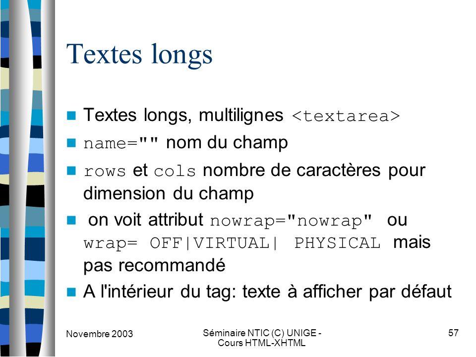 Novembre 2003 Séminaire NTIC (C) UNIGE - Cours HTML-XHTML 57 Textes longs Textes longs, multilignes name= nom du champ rows et cols nombre de caractères pour dimension du champ on voit attribut nowrap= nowrap ou wrap= OFF|VIRTUAL| PHYSICAL mais pas recommandé A l intérieur du tag: texte à afficher par défaut