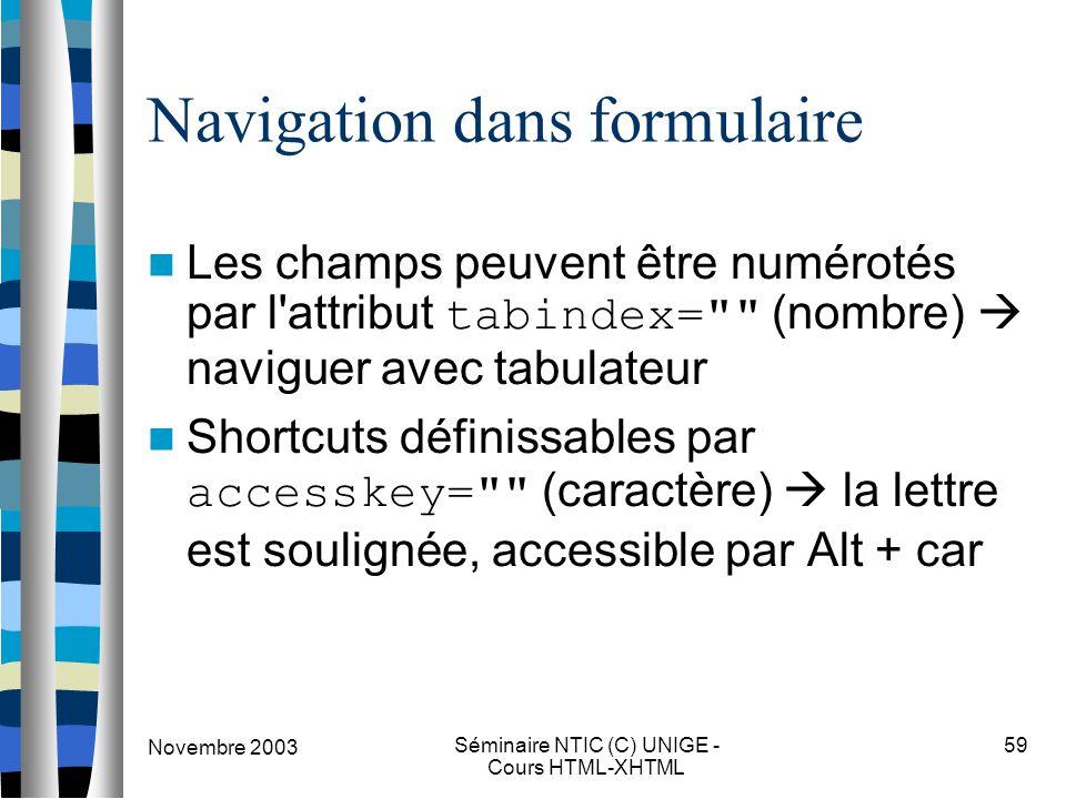 Novembre 2003 Séminaire NTIC (C) UNIGE - Cours HTML-XHTML 59 Navigation dans formulaire Les champs peuvent être numérotés par l attribut tabindex= (nombre)  naviguer avec tabulateur Shortcuts définissables par accesskey= (caractère)  la lettre est soulignée, accessible par Alt + car