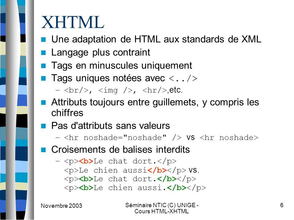Novembre 2003 Séminaire NTIC (C) UNIGE - Cours HTML-XHTML 6 XHTML Une adaptation de HTML aux standards de XML Langage plus contraint Tags en minuscules uniquement Tags uniques notées avec –,,,etc.