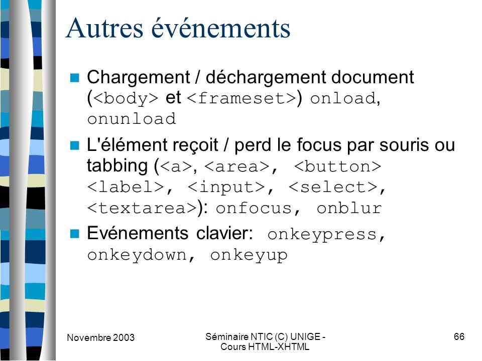 Novembre 2003 Séminaire NTIC (C) UNIGE - Cours HTML-XHTML 66 Autres événements Chargement / déchargement document ( et ) onload, onunload L'élément re
