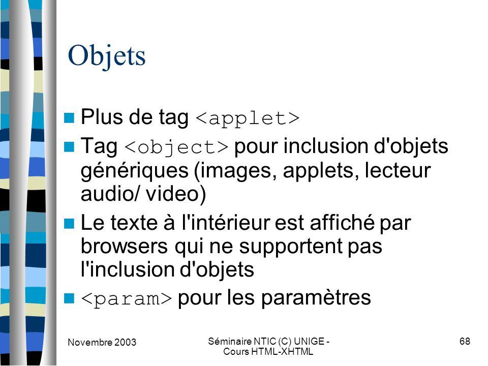 Novembre 2003 Séminaire NTIC (C) UNIGE - Cours HTML-XHTML 68 Objets Plus de tag Tag pour inclusion d objets génériques (images, applets, lecteur audio/ video) Le texte à l intérieur est affiché par browsers qui ne supportent pas l inclusion d objets pour les paramètres