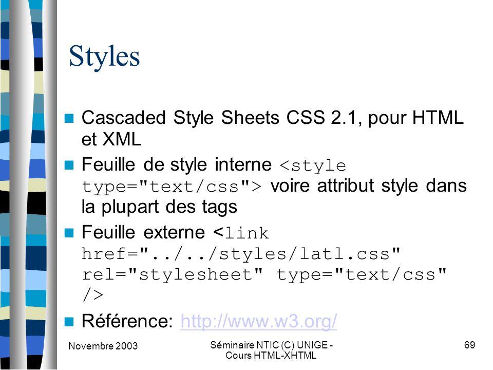 Novembre 2003 Séminaire NTIC (C) UNIGE - Cours HTML-XHTML 69 Styles Cascaded Style Sheets CSS 2.1, pour HTML et XML Feuille de style interne voire attribut style dans la plupart des tags Feuille externe Référence: http://www.w3.org/http://www.w3.org/