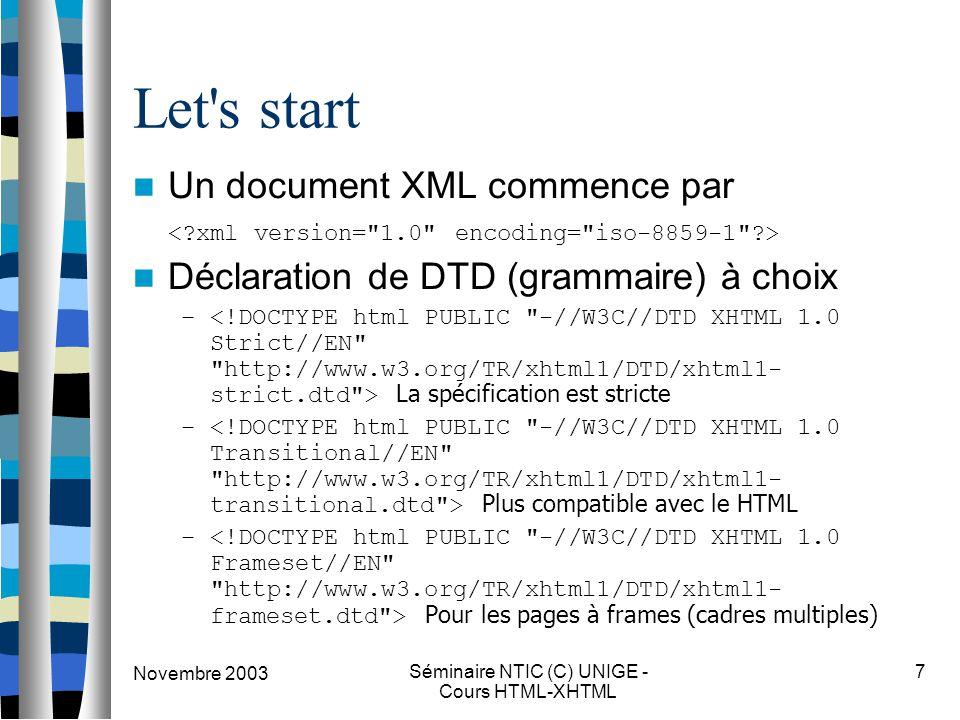 Novembre 2003 Séminaire NTIC (C) UNIGE - Cours HTML-XHTML 7 Let's start Un document XML commence par Déclaration de DTD (grammaire) à choix – La spéci