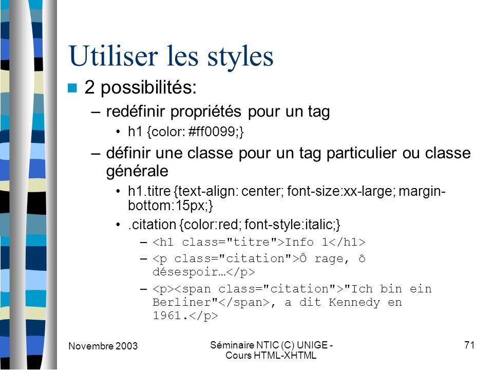 Novembre 2003 Séminaire NTIC (C) UNIGE - Cours HTML-XHTML 71 Utiliser les styles 2 possibilités: –redéfinir propriétés pour un tag h1 { color: #ff0099;} –définir une classe pour un tag particulier ou classe générale h1.titre {text-align: center; font-size:xx-large; margin- bottom:15px;}.citation {color:red; font-style:italic;} – Info 1 – Ô rage, ô désespoir… – Ich bin ein Berliner , a dit Kennedy en 1961.