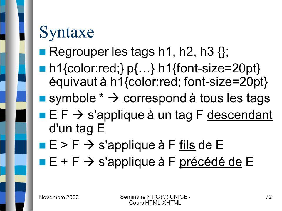 Novembre 2003 Séminaire NTIC (C) UNIGE - Cours HTML-XHTML 72 Syntaxe Regrouper les tags h1, h2, h3 {}; h1{color:red;} p{…} h1{font-size=20pt} équivaut à h1{color:red; font-size=20pt} symbole *  correspond à tous les tags E F  s applique à un tag F descendant d un tag E E > F  s applique à F fils de E E + F  s applique à F précédé de E