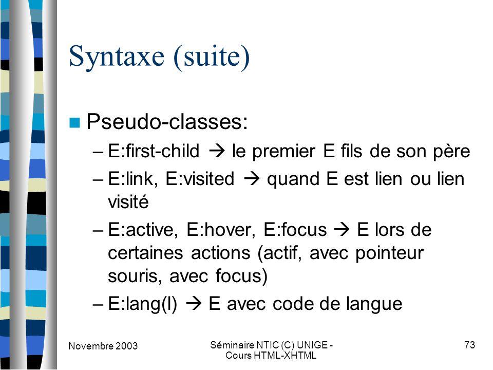 Novembre 2003 Séminaire NTIC (C) UNIGE - Cours HTML-XHTML 73 Syntaxe (suite) Pseudo-classes: –E:first-child  le premier E fils de son père –E:link, E:visited  quand E est lien ou lien visité –E:active, E:hover, E:focus  E lors de certaines actions (actif, avec pointeur souris, avec focus) –E:lang(l)  E avec code de langue