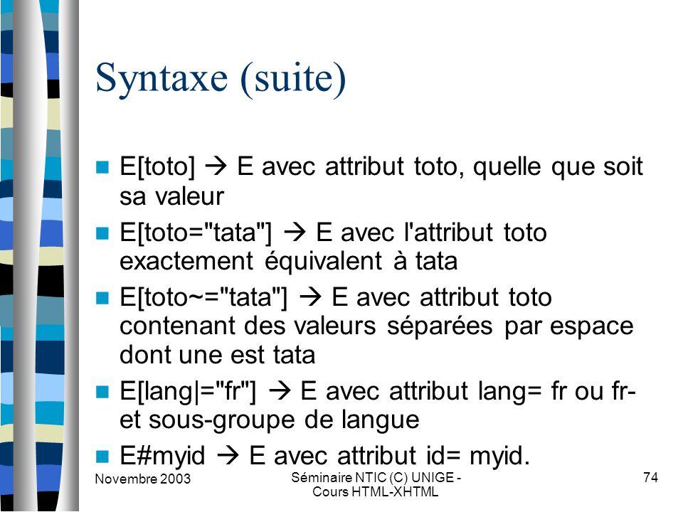 Novembre 2003 Séminaire NTIC (C) UNIGE - Cours HTML-XHTML 74 Syntaxe (suite) E[toto]  E avec attribut toto, quelle que soit sa valeur E[toto= tata ]  E avec l attribut toto exactement équivalent à tata E[toto~= tata ]  E avec attribut toto contenant des valeurs séparées par espace dont une est tata E[lang|= fr ]  E avec attribut lang= fr ou fr- et sous-groupe de langue E#myid  E avec attribut id= myid.