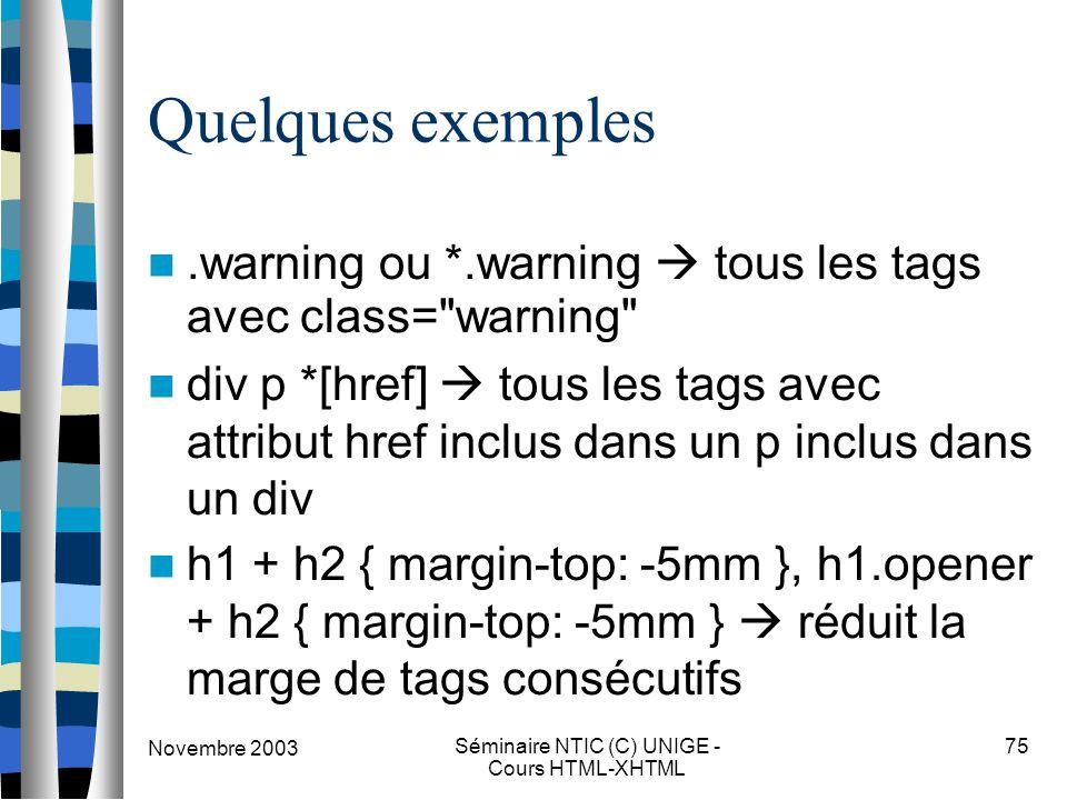 Novembre 2003 Séminaire NTIC (C) UNIGE - Cours HTML-XHTML 75 Quelques exemples.warning ou *.warning  tous les tags avec class= warning div p *[href]  tous les tags avec attribut href inclus dans un p inclus dans un div h1 + h2 { margin-top: -5mm }, h1.opener + h2 { margin-top: -5mm }  réduit la marge de tags consécutifs