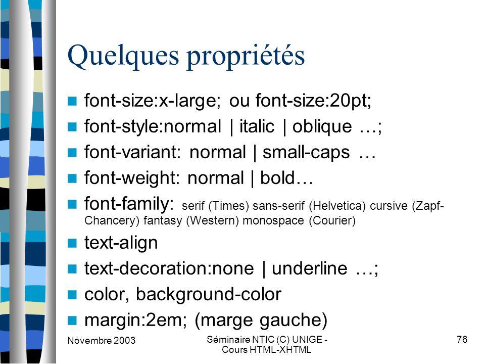 Novembre 2003 Séminaire NTIC (C) UNIGE - Cours HTML-XHTML 76 Quelques propriétés font-size:x-large; ou font-size:20pt; font-style:normal | italic | ob