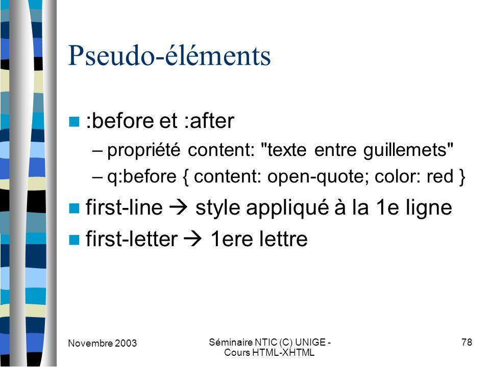 Novembre 2003 Séminaire NTIC (C) UNIGE - Cours HTML-XHTML 78 Pseudo-éléments :before et :after –propriété content: texte entre guillemets – q:before { content: open-quote; color: red } first-line  style appliqué à la 1e ligne first-letter  1ere lettre