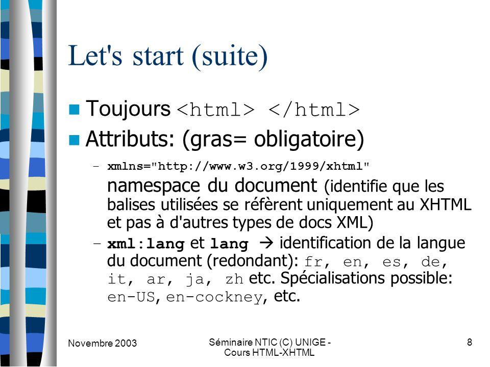 Novembre 2003 Séminaire NTIC (C) UNIGE - Cours HTML-XHTML 8 Let s start (suite) Toujours Attributs: (gras= obligatoire) –xmlns= http://www.w3.org/1999/xhtml namespace du document (identifie que les balises utilisées se réfèrent uniquement au XHTML et pas à d autres types de docs XML) –xml:lang et lang  identification de la langue du document (redondant): fr, en, es, de, it, ar, ja, zh etc.