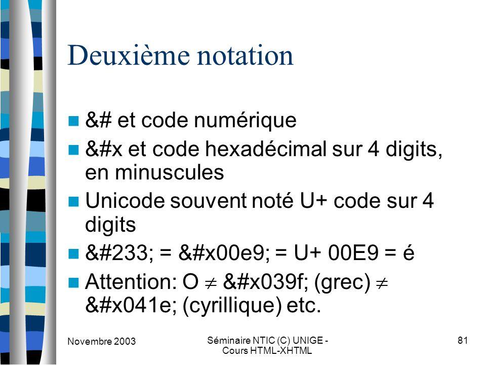Novembre 2003 Séminaire NTIC (C) UNIGE - Cours HTML-XHTML 81 Deuxième notation &# et code numérique &#x et code hexadécimal sur 4 digits, en minuscules Unicode souvent noté U+ code sur 4 digits é = é = U+ 00E9 = é Attention: O  Ο (grec)  О (cyrillique) etc.