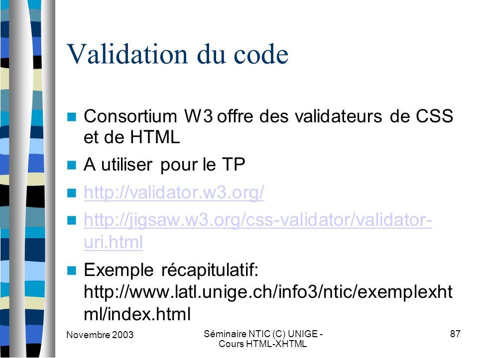Novembre 2003 Séminaire NTIC (C) UNIGE - Cours HTML-XHTML 87 Validation du code Consortium W3 offre des validateurs de CSS et de HTML A utiliser pour le TP http://validator.w3.org/ http://jigsaw.w3.org/css-validator/validator- uri.html http://jigsaw.w3.org/css-validator/validator- uri.html Exemple récapitulatif: http://www.latl.unige.ch/info3/ntic/exemplexht ml/index.html