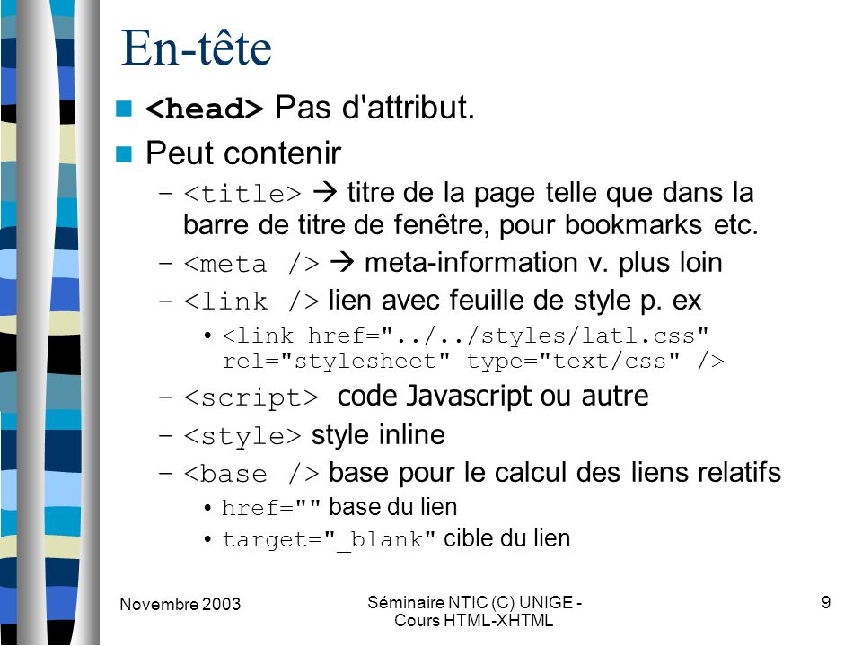 Novembre 2003 Séminaire NTIC (C) UNIGE - Cours HTML-XHTML 9 En-tête Pas d'attribut. Peut contenir –  titre de la page telle que dans la barre de titr