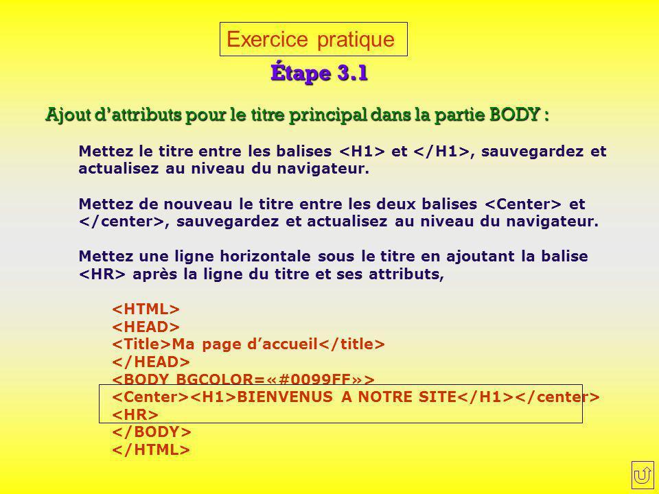 Exercice pratique Étape 3.1 Ajout d'attributs pour le titre principal dans la partie BODY : Mettez le titre entre les balises et, sauvegardez et actua