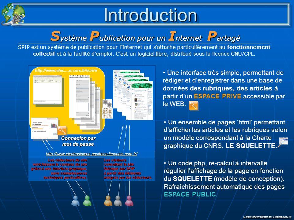 w.benharbone@cpmoh.u-bordeaux1.fr IntroductionIntroduction S ystème P ublication pour un I nternet P artagé SPIP est un système de publication pour l'Internet qui s'attache particulièrement au fonctionnement collectif et à la facilité d'emploi.