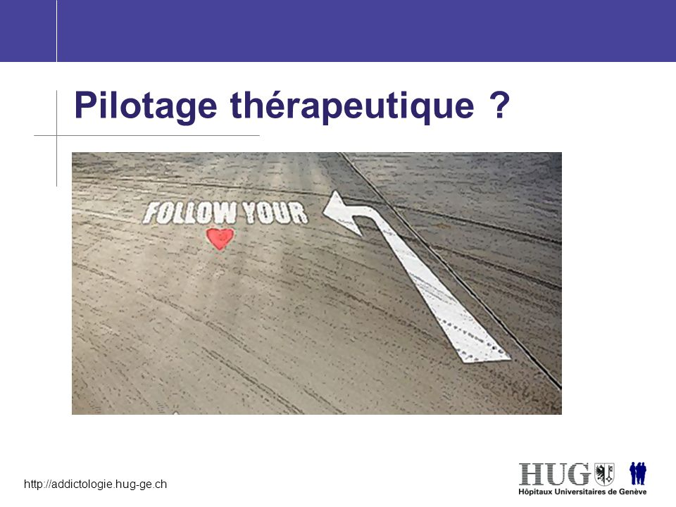 http://addictologie.hug-ge.ch Pilotage thérapeutique ?