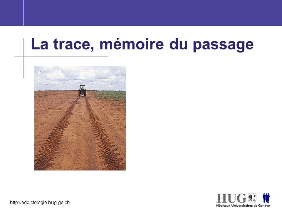 http://addictologie.hug-ge.ch La trace, mémoire du passage