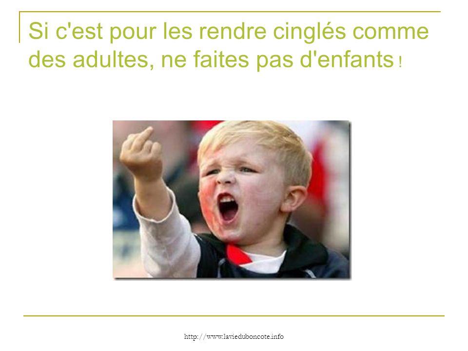 http://www.lavieduboncote.info Si c'est pour les rendre cinglés comme des adultes, ne faites pas d'enfants !