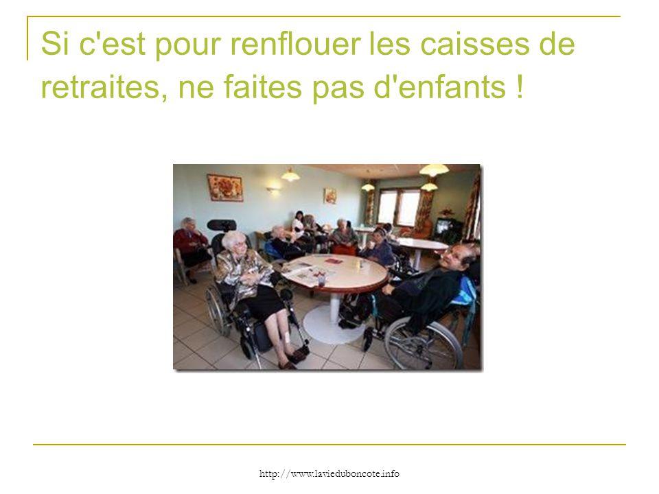 http://www.lavieduboncote.info Si c'est pour renflouer les caisses de retraites, ne faites pas d'enfants !