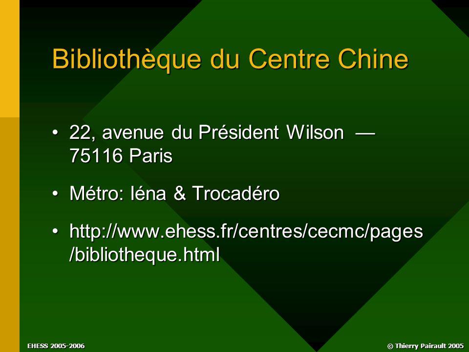 © Thierry Pairault 2005 EHESS 2005-2006 Bibliothèque du Centre Chine 22, avenue du Président Wilson — 75116 Paris22, avenue du Président Wilson — 75116 Paris Métro: Iéna & TrocadéroMétro: Iéna & Trocadéro http://www.ehess.fr/centres/cecmc/pages /bibliotheque.htmlhttp://www.ehess.fr/centres/cecmc/pages /bibliotheque.html
