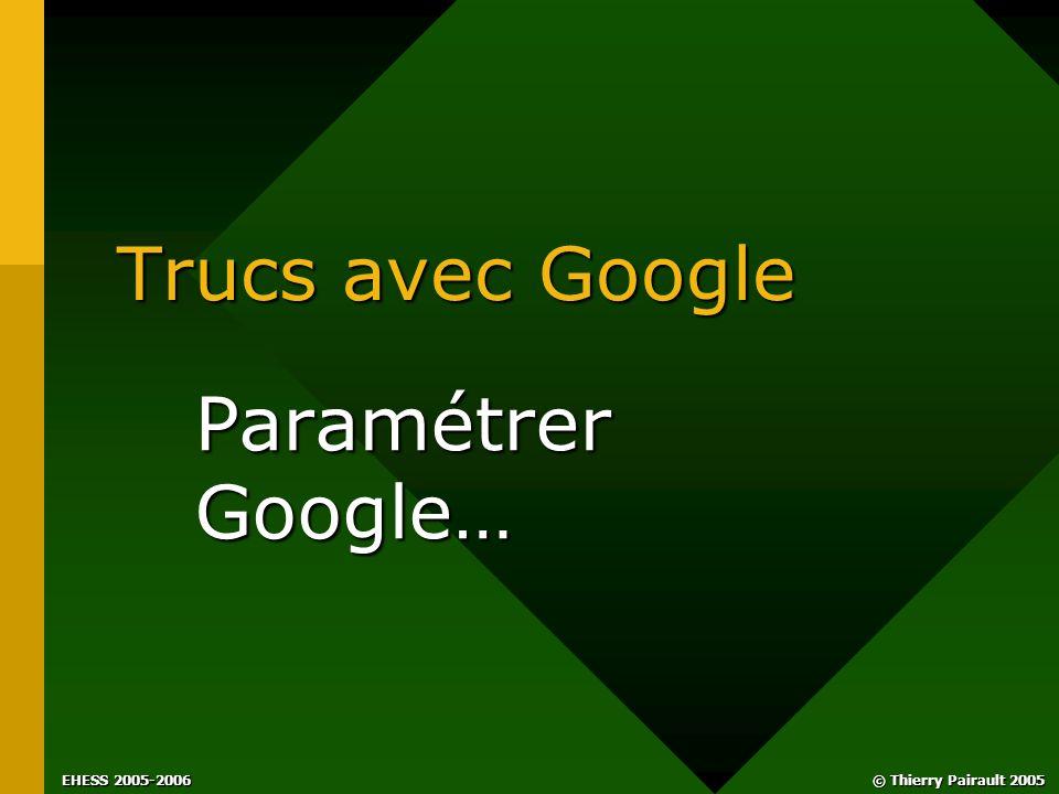 EHESS 2005-2006 © Thierry Pairault 2005 Trucs avec Google Paramétrer Google…