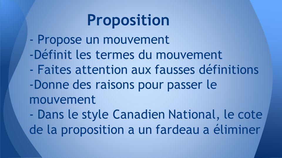 - Propose un mouvement -Définit les termes du mouvement - Faites attention aux fausses définitions -Donne des raisons pour passer le mouvement - Dans le style Canadien National, le cote de la proposition a un fardeau a éliminer Proposition