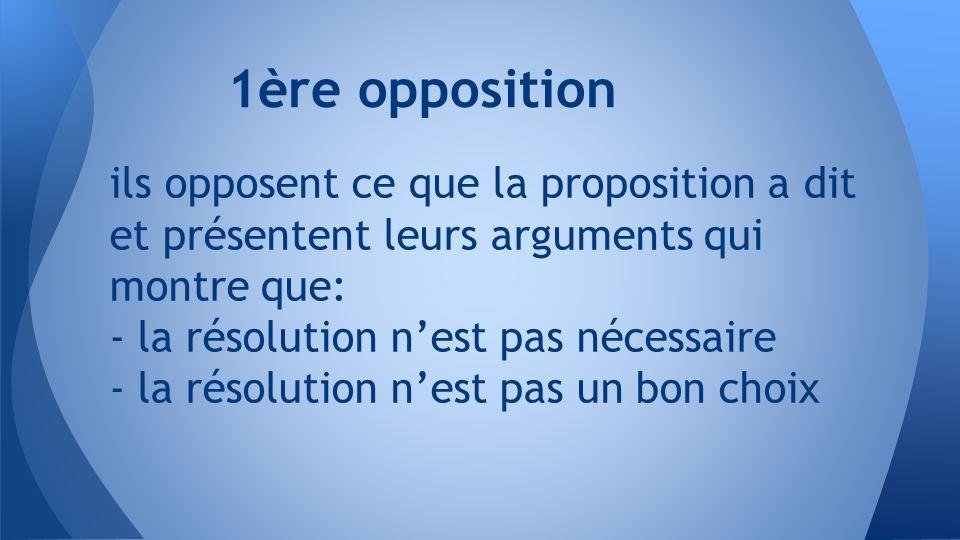 ils opposent ce que la proposition a dit et présentent leurs arguments qui montre que: - la résolution n'est pas nécessaire - la résolution n'est pas un bon choix 1ère opposition