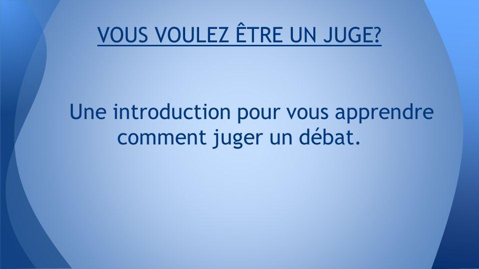 VOUS VOULEZ ÊTRE UN JUGE Une introduction pour vous apprendre comment juger un débat.