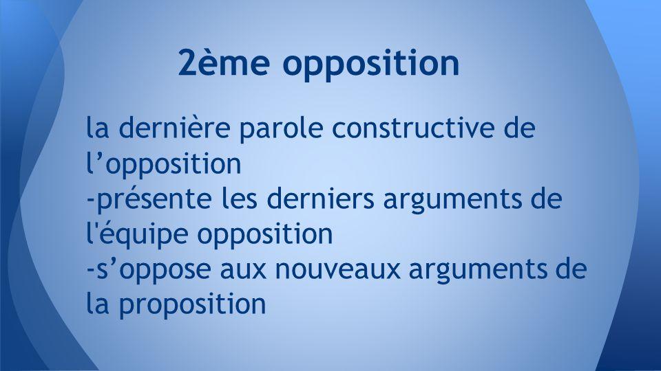 la dernière parole constructive de l'opposition -présente les derniers arguments de l équipe opposition -s'oppose aux nouveaux arguments de la proposition 2ème opposition