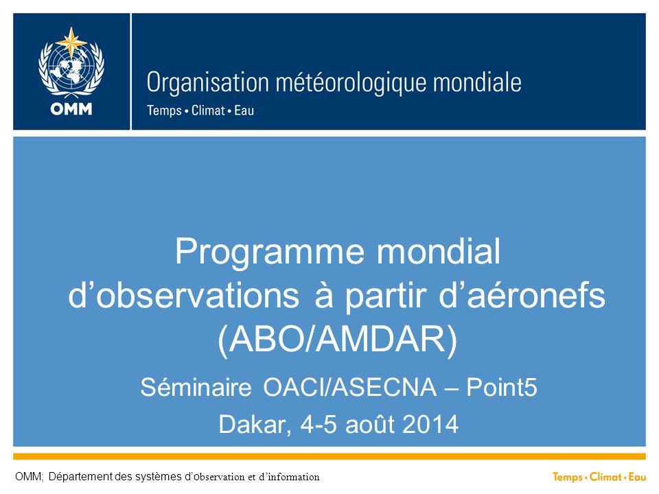 Programme mondial d'observations à partir d'aéronefs (ABO/AMDAR) Séminaire OACI/ASECNA – Point5 Dakar, 4-5 août 2014 OMM; Département des systèmes d'o