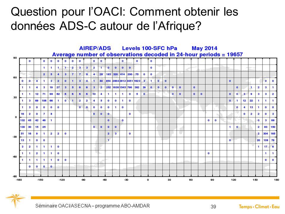 Question pour l'OACI: Comment obtenir les données ADS-C autour de l'Afrique? Séminaire OACI/ASECNA – programme ABO-AMDAR 39