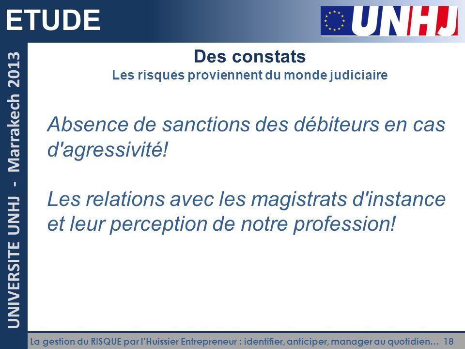 La gestion du RISQUE par l'Huissier Entrepreneur : identifier, anticiper, manager au quotidien… 18 UNIVERSITE UNHJ - Marrakech 2013 ETUDE Des constats