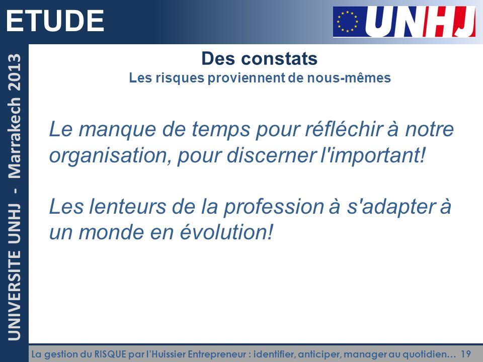 La gestion du RISQUE par l'Huissier Entrepreneur : identifier, anticiper, manager au quotidien… 19 UNIVERSITE UNHJ - Marrakech 2013 ETUDE Des constats