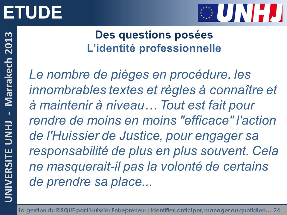 La gestion du RISQUE par l'Huissier Entrepreneur : identifier, anticiper, manager au quotidien… 24 UNIVERSITE UNHJ - Marrakech 2013 ETUDE Des question