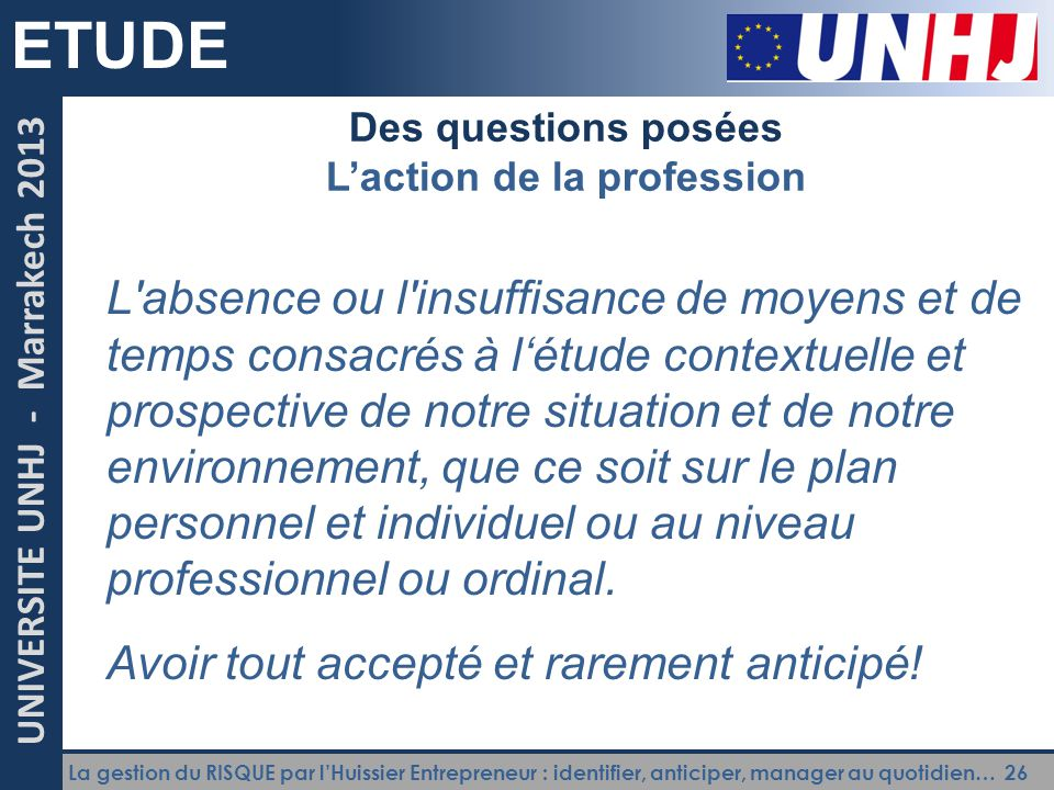 La gestion du RISQUE par l'Huissier Entrepreneur : identifier, anticiper, manager au quotidien… 26 UNIVERSITE UNHJ - Marrakech 2013 ETUDE Des question