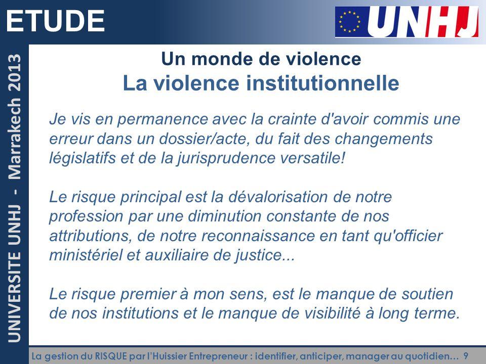 La gestion du RISQUE par l'Huissier Entrepreneur : identifier, anticiper, manager au quotidien… 9 UNIVERSITE UNHJ - Marrakech 2013 ETUDE Un monde de v