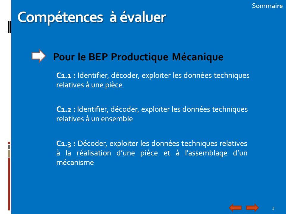 3 Sommaire Compétences à évaluer Pour le BEP Productique Mécanique C1.1 : Identifier, décoder, exploiter les données techniques relatives à une pièce