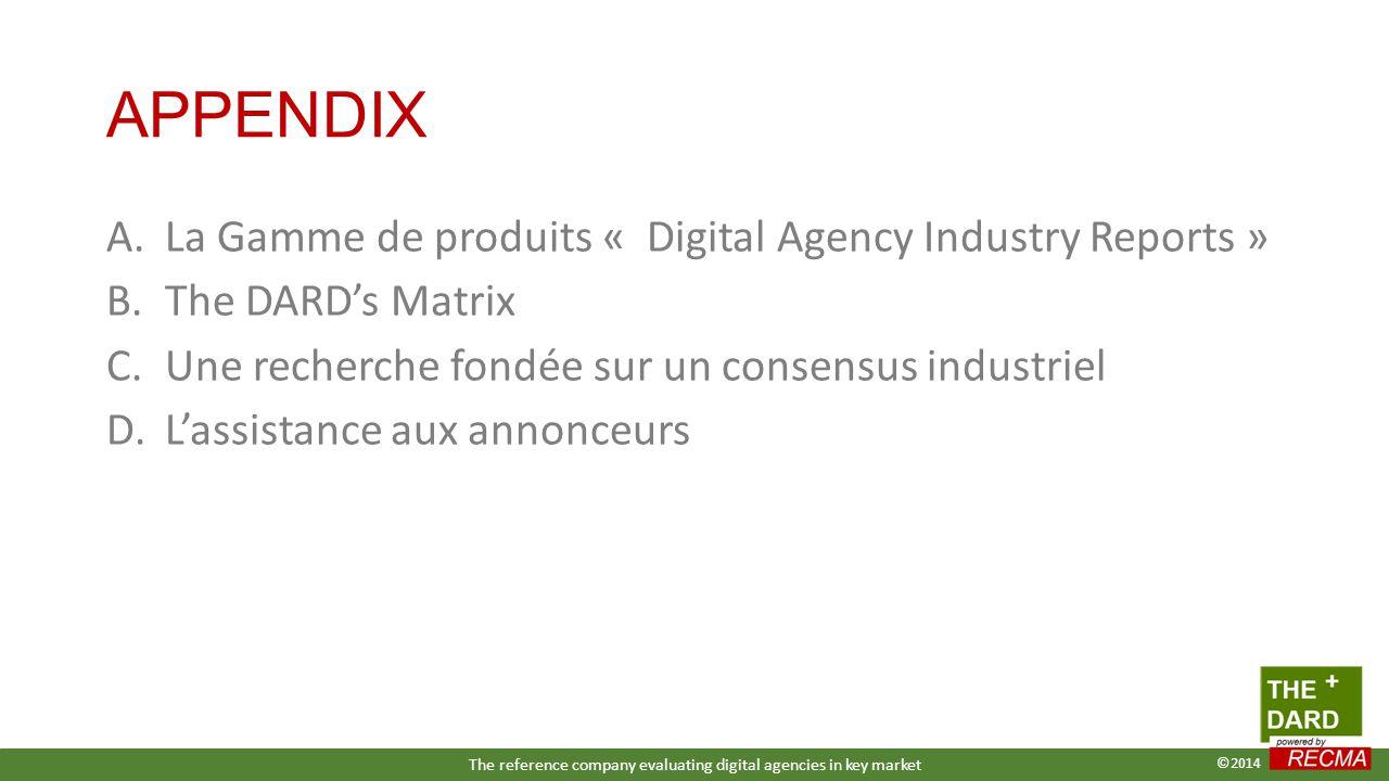 APPENDIX A.La Gamme de produits « Digital Agency Industry Reports » B.The DARD's Matrix C.Une recherche fondée sur un consensus industriel D.L'assistance aux annonceurs The reference company evaluating digital agencies in key market ©2014