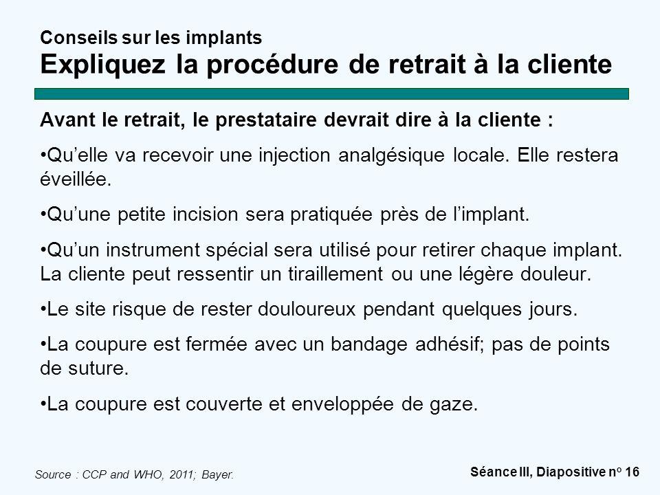 Séance III, Diapositive n o 16 Conseils sur les implants Expliquez la procédure de retrait à la cliente Avant le retrait, le prestataire devrait dire