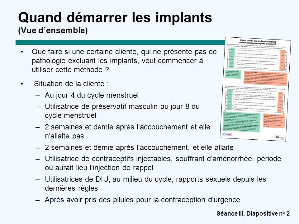 Séance III, Diapositive n o 2 Quand démarrer les implants (Vue d'ensemble) Que faire si une certaine cliente, qui ne présente pas de pathologie exclua