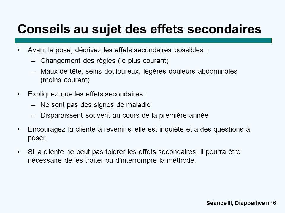 Séance III, Diapositive n o 6 Conseils au sujet des effets secondaires Avant la pose, décrivez les effets secondaires possibles : –Changement des règl