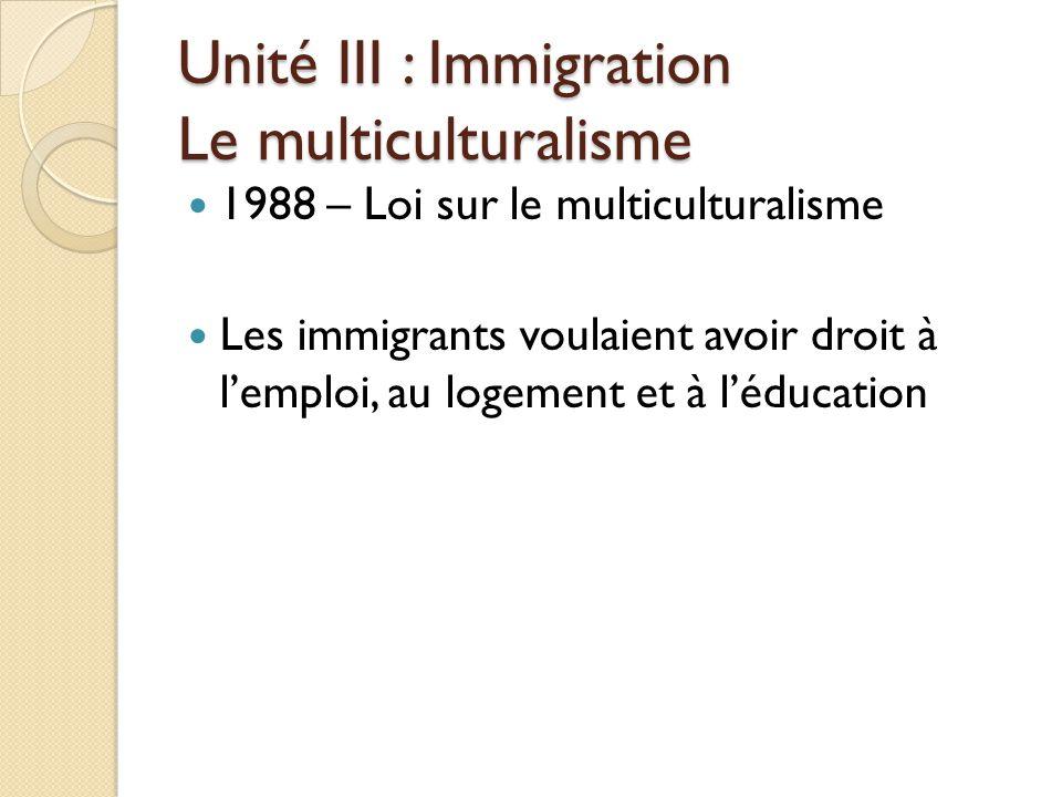 1988 – Loi sur le multiculturalisme Les immigrants voulaient avoir droit à l'emploi, au logement et à l'éducation Unité III : Immigration Le multiculturalisme