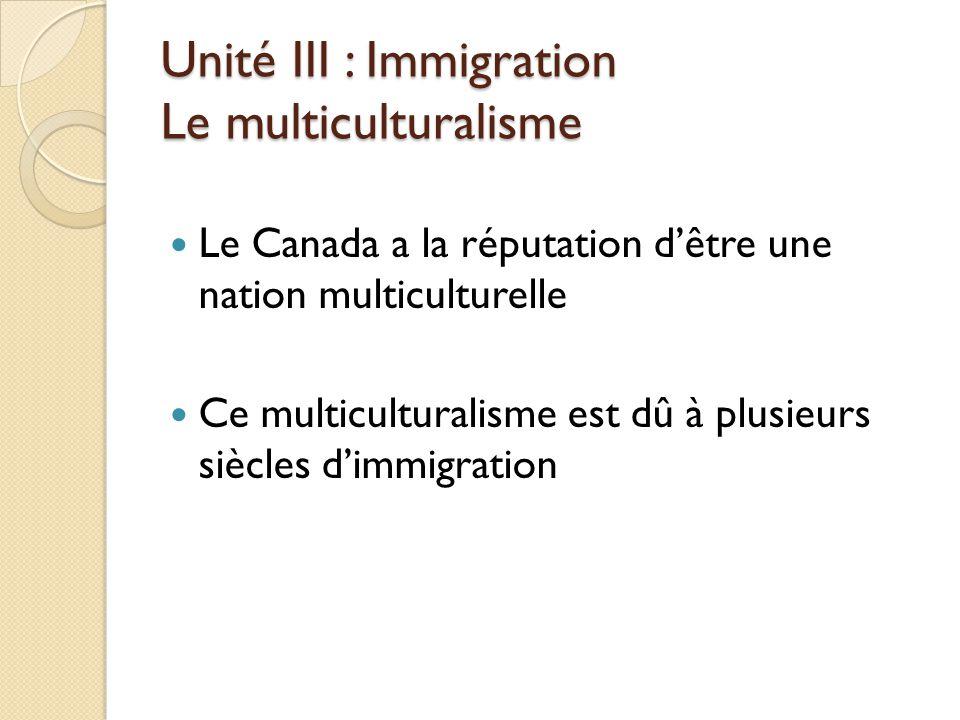Unité III : Immigration Le multiculturalisme Le Canada a la réputation d'être une nation multiculturelle Ce multiculturalisme est dû à plusieurs siècles d'immigration
