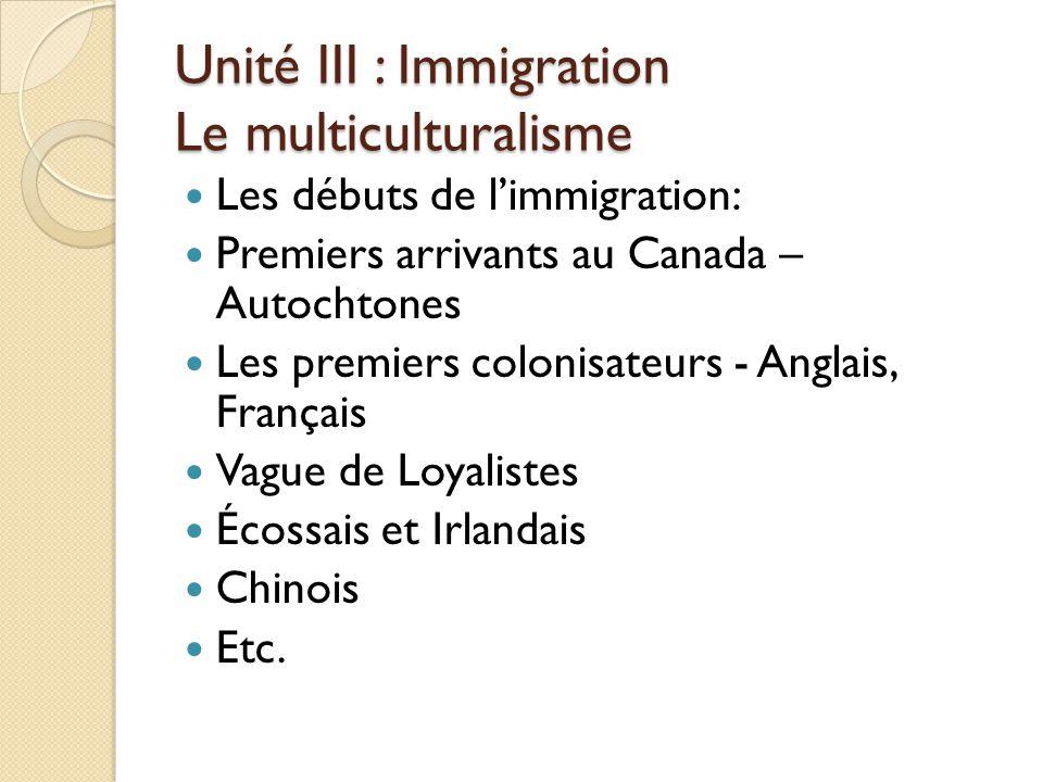 Unité III : Immigration Le multiculturalisme Les débuts de l'immigration: Premiers arrivants au Canada – Autochtones Les premiers colonisateurs - Anglais, Français Vague de Loyalistes Écossais et Irlandais Chinois Etc.