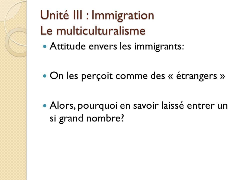 Unité III : Immigration Le multiculturalisme Attitude envers les immigrants: On les perçoit comme des « étrangers » Alors, pourquoi en savoir laissé entrer un si grand nombre?