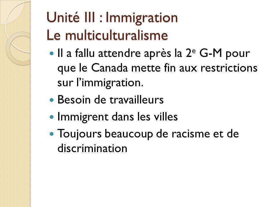 Unité III : Immigration Le multiculturalisme Il a fallu attendre après la 2 e G-M pour que le Canada mette fin aux restrictions sur l'immigration.