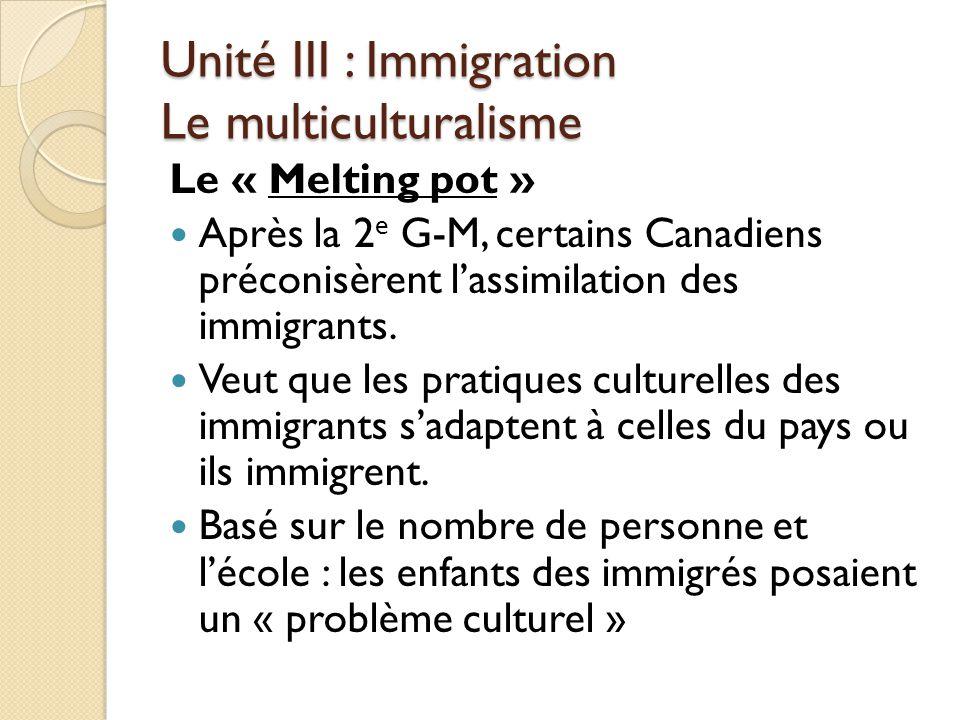 Unité III : Immigration Le multiculturalisme Le « Melting pot » Après la 2 e G-M, certains Canadiens préconisèrent l'assimilation des immigrants.