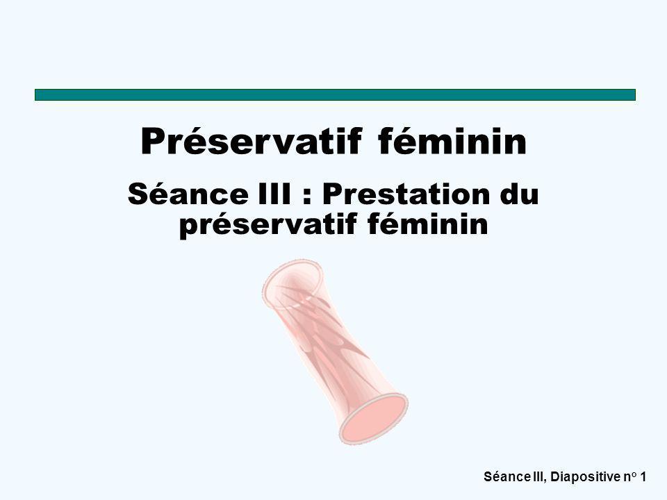 Séance III, Diapositive n o 1 Préservatif féminin Séance III : Prestation du préservatif féminin